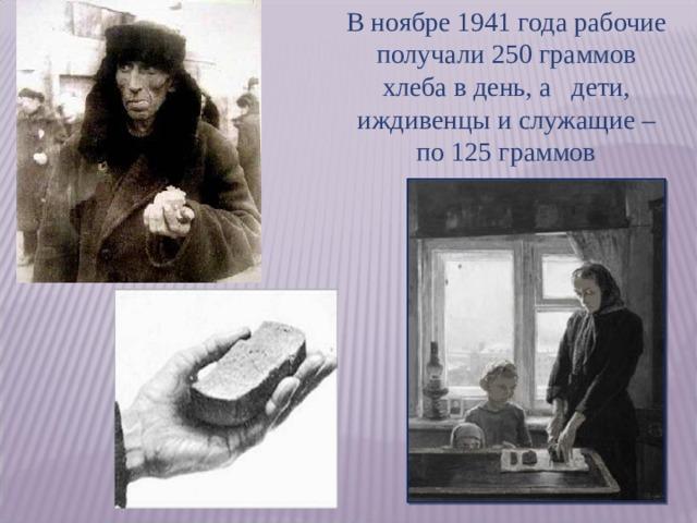 В ноябре 1941 года рабочие получали 250 граммов хлеба в день, а дети, иждивенцы и служащие – по 125 граммов 4