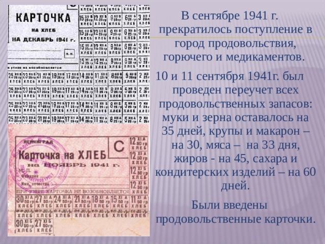 В сентябре 1941 г. прекратилось поступление в город продовольствия, горючего и медикаментов. 10 и 11 сентября 1941г. был проведен переучет всех продовольственных запасов: муки и зерна оставалось на 35 дней, крупы и макарон – на 30, мяса – на 33 дня, жиров - на 45, сахара и кондитерских изделий – на 60 дней. Были введены продовольственные карточки.