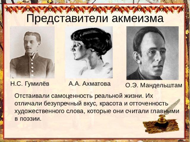 Н.С. Гумилёв А.А. Ахматова О.Э. Мандельштам Отстаивали самоценность реальной жизни. Их отличали безупречный вкус, красота и отточенность художественного слова, которые они считали главными в поэзии.