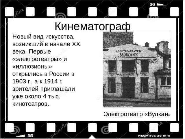 Новый вид искусства, возникший в начале XX века. Первые «электротеатры» и «иллюзионы» открылись в России в 1903 г., а к 1914 г. зрителей приглашали уже около 4 тыс. кинотеатров.