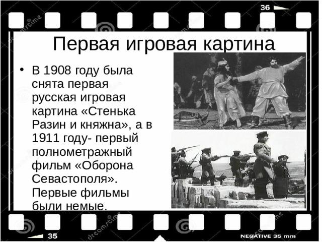 В 1908 году была снята первая русская игровая картина «Стенька Разин и княжна», а в 1911 году- первый полнометражный фильм «Оборона Севастополя». Первые фильмы были немые.