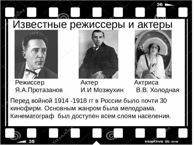 Известные режиссеры и актеры Режиссер Я.А.Протазанов Актер И.И Мозжухин Актриса  В.В. Холодная Перед войной 1914 -1918 гг в России было почти 30 кинофирм. Основным жанром была мелодрама. Кинематограф был доступен всем слоям населения.
