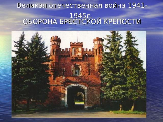 Великая отечественная война 1941 - 1945г.  ОБОРОНА БРЕСТСКОЙ КРЕПОСТИ