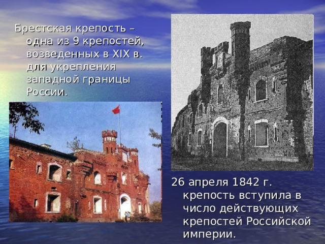 Брестская крепость – одна из 9 крепостей, возведенных в XIX в. для укрепления западной границы России. 26 апреля 1842 г. крепость вступила в число действующих крепостей Российской империи.