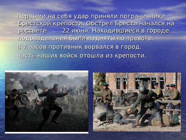 Первыми на себя удар приняли пограничники Брестской крепости. Обстрел Бреста начался на рассвете  22 июня. Находившиеся в городе подразделения были подняты по тревоге.  В 7 часов противник ворвался в город.  Часть наших войск отошла из крепости.