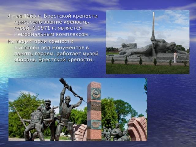 8 мая 1965 г. Брестской крепости присвоено звание крепость-герой. С 1971 г. является мемориальным комплексом. На территории крепости выстроен ряд монументов в память героям, работает музей обороны Брестской крепости.