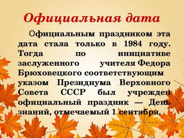 Официальная дата  О фициальным праздником эта дата стала только в 1984 году. Тогда по инициативе заслуженного учителяФедора Брюховецкогосоответствующим указом Президиума Верховного Совета СССР был учрежден официальный праздник — День знаний, отмечаемый 1 сентября. 1 сентября всегда отмечалось очень торжественно — линейками, уроками мира, но официальным праздником эта дата стала только в 1984 году. Тогда по инициативе заслуженного учителя Федора Брюховецкого соответствующим указом Президиума Верховного Совета СССР был учрежден официальный праздник — День знаний, отмечаемый 1 сентября. Благодаря официальному статусу этого дня, всем родителям, у которых дети учатся в младших классах, 1 сентября стали предоставлять дополнительный оплачиваемый выходной.