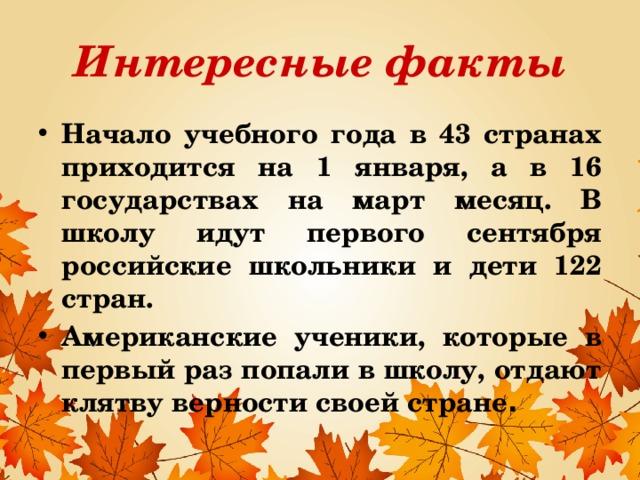 Интересные факты Начало учебного года в 43 странах приходится на 1 января, а в 16 государствах на март месяц. В школу идут первого сентября российские школьники и дети 122 стран. Американские ученики, которые в первый раз попали в школу, отдают клятву верности своей стране . В разных странах школьники начинают учиться в разное время. Начало учебного года в 43 странах приходится на 1 января, а в 16 государствах на март месяц. В школу идут первого сентября российские школьники и дети 122 стран. Американские ученики, которые в первый раз попали в школу, отдают клятву верности своей стране.
