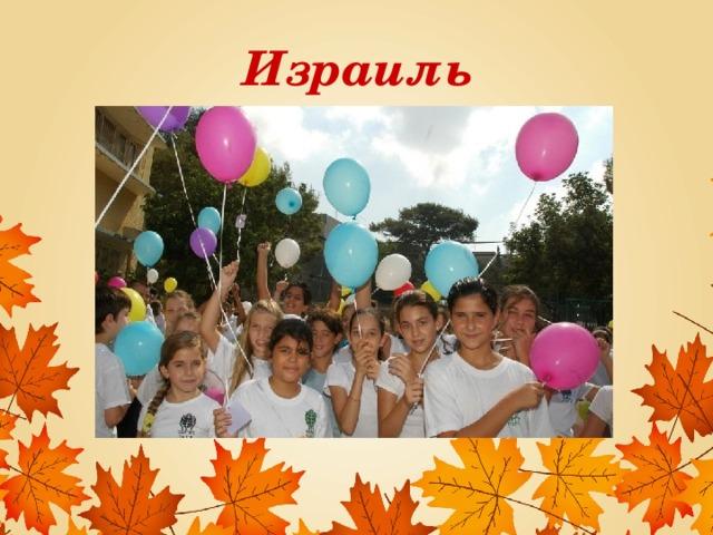 Израиль В День знаний над городами Израиля взмывают тысячи разноцветных воздушных шаров. Школьники пишут на них свои желания и отпускают в свободный полет – в надежде на то, что они сбудутся. Зрелище завораживает.