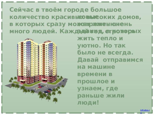Сейчас в твоём городе большое количество красивых высоких домов, в которых сразу может жить очень много людей. Каждый год строятся новые современные здания, в которых жить тепло и уютно. Но так было не всегда. Давай отправимся на машине времени в прошлое и узнаем, где раньше жили люди!
