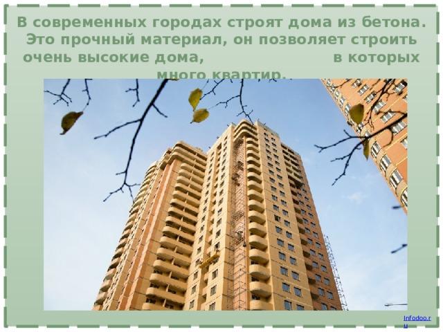 В современных городах строят дома из бетона. Это прочный материал, он позволяет строить очень высокие дома, в которых много квартир.