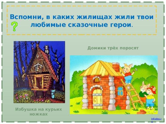 Вспомни, в каких жилищах жили твои любимые сказочные герои . Домики трёх поросят Избушка на курьих ножках