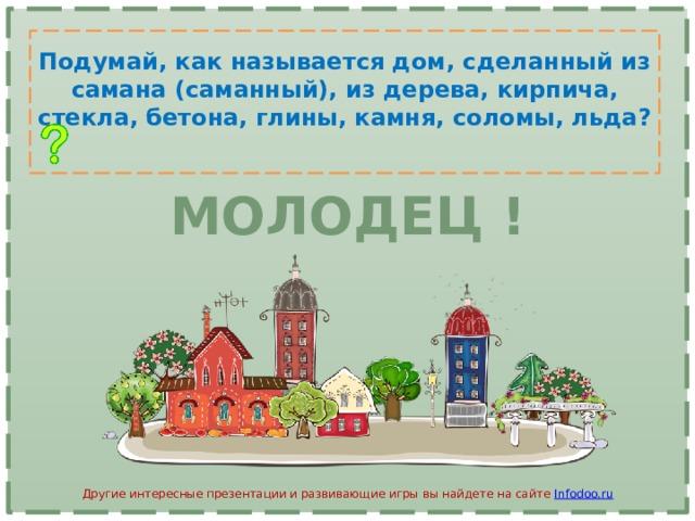 Подумай, как называется дом, сделанный из самана (саманный), из дерева, кирпича, стекла, бетона, глины, камня, соломы, льда? МОЛОДЕЦ ! Другие интересные презентации и развивающие игры вы найдете на сайте Infodoo.ru