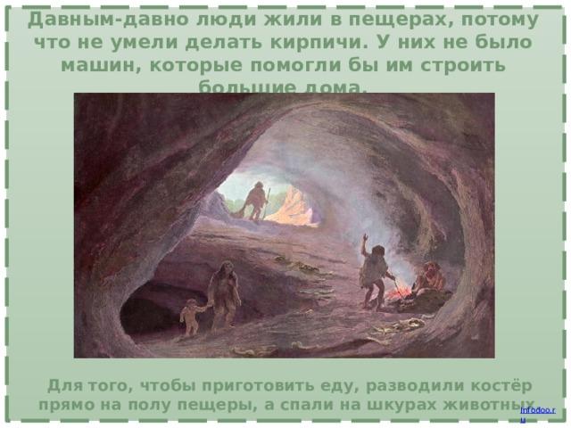 Давным-давно люди жили в пещерах, потому что не умели делать кирпичи. У них не было машин, которые помогли бы им строить большие дома. Для того, чтобы приготовить еду, разводили костёр прямо на полу пещеры, а спали на шкурах животных.