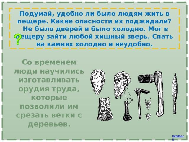 Подумай, удобно ли было людям жить в пещере. Какие опасности их поджидали?  Не было дверей и было холодно. Мог в пещеру зайти любой хищный зверь. Спать на камнях холодно и неудобно. Со временем люди научились изготавливать орудия труда, которые позволили им срезать ветки с деревьев.