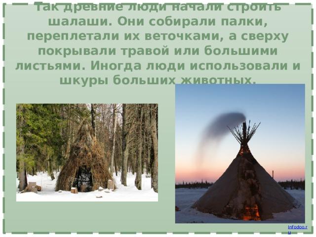 Так древние люди начали строить шалаши. Они собирали палки, переплетали их веточками, а сверху покрывали травой или большими листьями. Иногда люди использовали и шкуры больших животных.