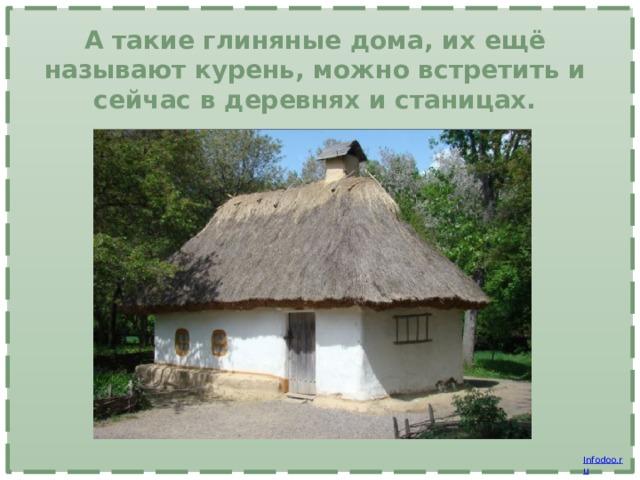 А такие глиняные дома, их ещё называют курень, можно встретить и сейчас в деревнях и станицах.