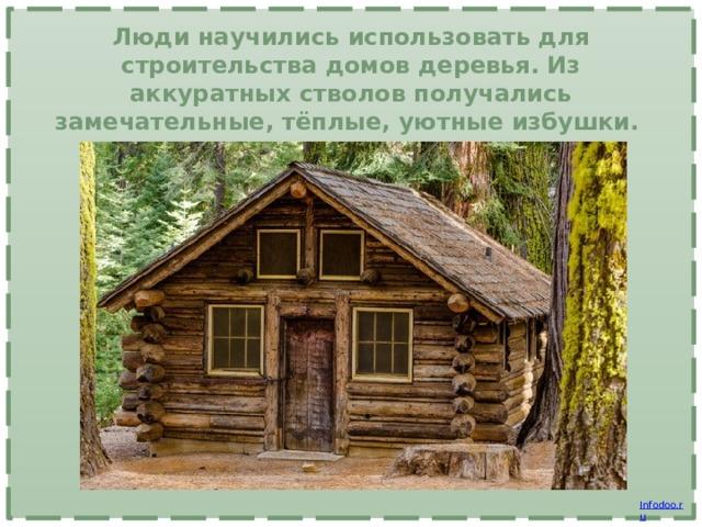 Люди научились использовать для строительства домов деревья. Из аккуратных стволов получались замечательные, тёплые, уютные избушки.