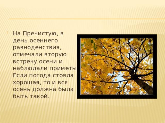 На Пречистую, в день осеннего равноденствия, отмечали вторую встречу осени и наблюдали приметы. Если погода стояла хорошая, то и вся осень должна была быть такой.