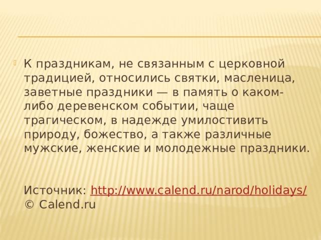 К праздникам, не связанным с церковной традицией, относились святки, масленица, заветные праздники — в память о каком-либо деревенском событии, чаще трагическом, в надежде умилостивить природу, божество, а также различные мужские, женские и молодежные праздники.   Источник: http://www.calend.ru/narod/holidays/