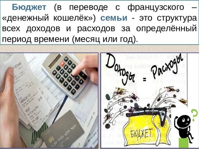 Бюджет (в переводе с французского – «денежный кошелёк») семьи - это структура всех доходов и расходов за определённый период времени (месяц или год).
