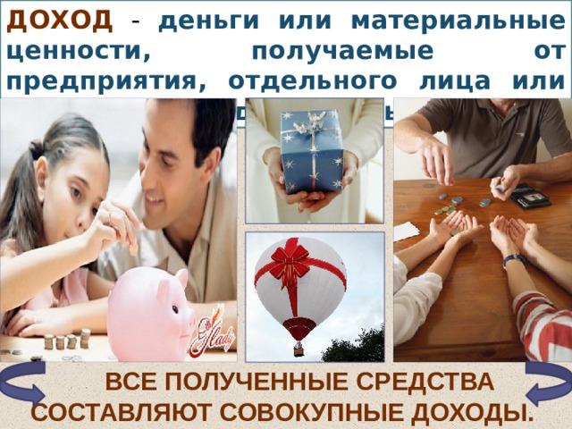 Доход - деньги или материальные ценности, получаемые от предприятия, отдельного лица или какого-либо рода деятельности. Все полученные средства составляют совокупные доходы.