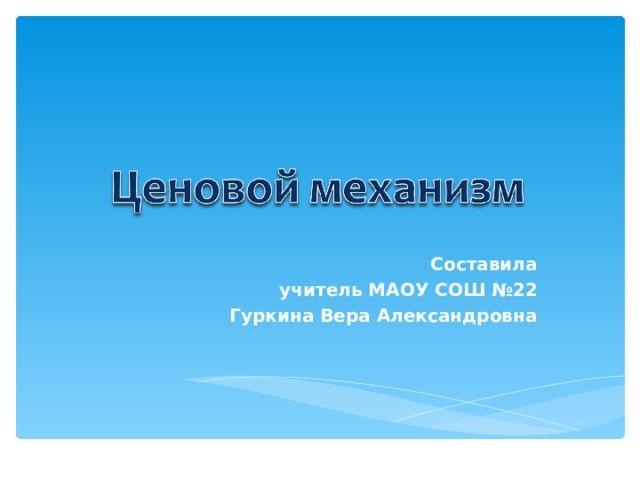 Составила учитель МАОУ СОШ №22 Гуркина Вера Александровна