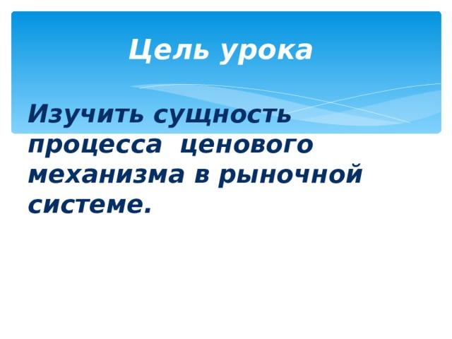 Цель урока Изучить сущность процесса ценового механизма в рыночной системе.