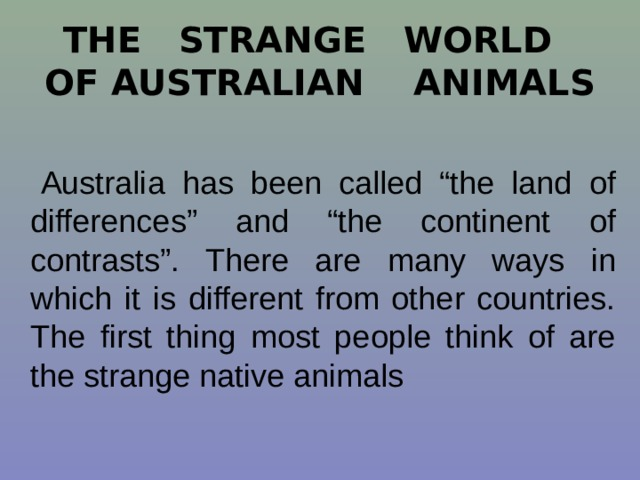 "THE STRANGE WORLD OF AUSTRALIAN ANIMALS  Australia has been called ""the land of differences"" and ""the continent of contrasts"". There are many ways in which it is different from other countries. The first thing most people think of are the strange native animals"