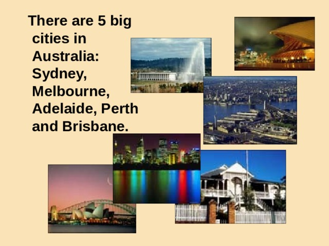 There are 5 big cities in Australia: Sydney, Melbourne, Adelaide, Perth and Brisbane.