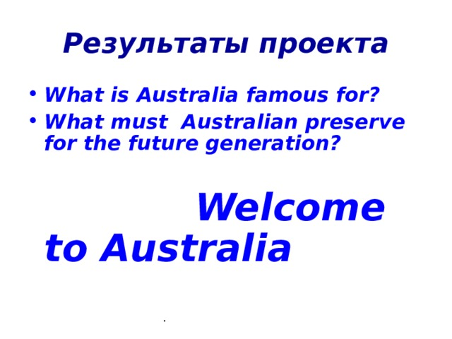 Результаты проекта What is Australia famous for? What must Australian preserve for the future generation?   Welcome to Australia  .