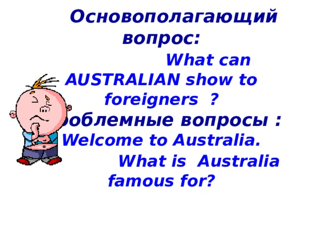 Основополагающий вопрос :   What can AUSTRALIAN show to foreigners ?  Проблемные вопросы :  Welcome to Australia.   What is Australia famous for?