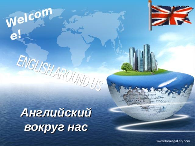 Welcome! Английский вокруг нас www.themegallery.com