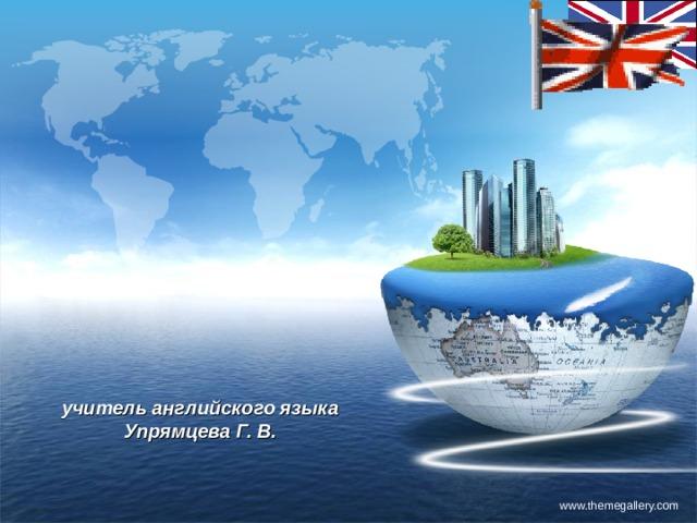учитель английского языка  Упрямцева Г. В. www.themegallery.com