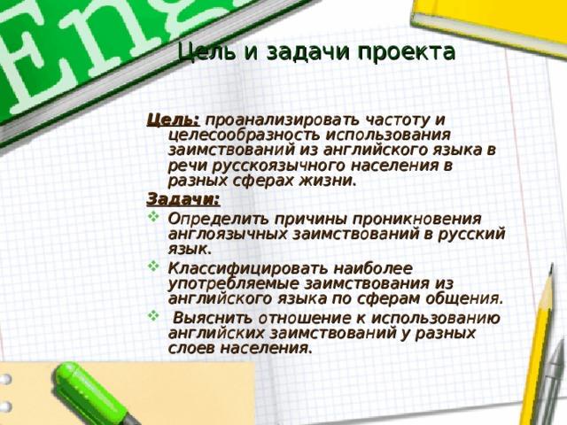 Цель и задачи проекта Цель: проанализировать частоту и целесообразность использования заимствований из английского языка в речи русскоязычного населения в разных сферах жизни. Задачи: