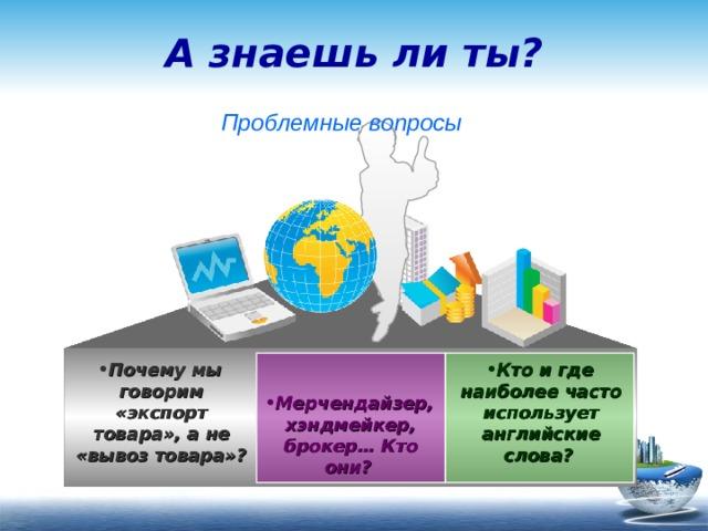 А знаешь ли ты?  Проблемные вопросы  Кто и где наиболее часто использует английские слова?  Почему мы говорим «экспорт товара», а не «вывоз товара»?