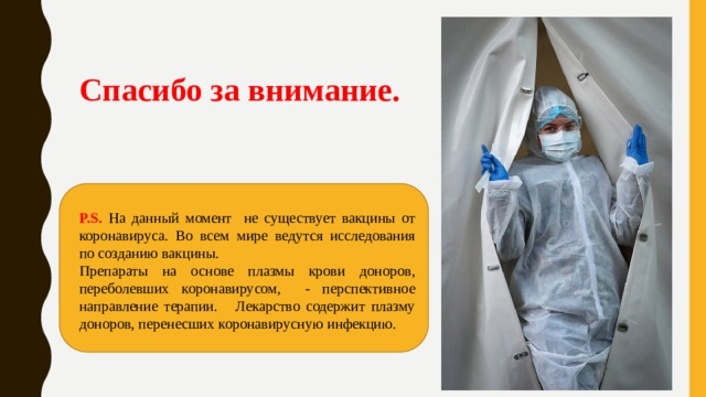 Спасибо за внимание.   P.S. На данный момент не существует вакцины от коронавируса. Во всем мире ведутся исследования по созданию вакцины. Препараты на основе плазмы крови доноров, переболевших коронавирусом, - перспективное направление терапии. Лекарство содержит плазму доноров, перенесших коронавирусную инфекцию.