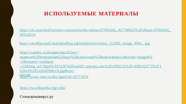 Используемые материалы https://vk.com/feed?section=coronavirus&z=photo-67991642_457706632%2Falbum-67991642_00%2Frev https://октябрьский.екатеринбург.рф/media/news/news_112091_image_900x_.jpg https://yandex.ru/images/search?text= правила%20поведения%20при%20карантине%20коронавируса& stype = image&lr =2&source= wiz&pos =12&img_url=https%3A%2F%2Fsun921.userapi.com%2Fc858132%2Fv858132273%2F1b26e4%2FLiz6AD88cx8.jpg&rpt= simage https://www.vesti.ru/doc.html?id=3277167# https://ru.wikipedia.org/wiki / Стопкоронавирус.ру