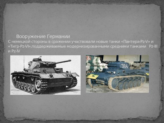 Вооружение Германии  С немецкой стороны в сражении участвовали новые танки «Пантера-Pz-V» и «Тигр-Pz-VI»,поддерживаемые модернизированными средними танками Pz-III и Pz-IV