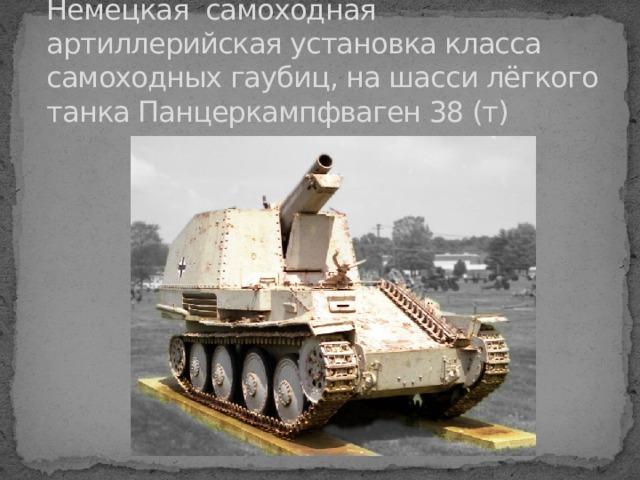 Немецкая самоходная артиллерийская установка класса самоходных гаубиц, на шасси лёгкого танка Панцеркампфваген 38 (т)