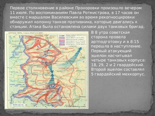 Первое столкновение в районе Прохоровки произошло вечером 11 июля. По воспоминаниям Павла Ротмистрова, в 17 часов он вместе с маршалом Василевским во время рекогносцировки обнаружил колонну танков противника, которые двигались к станции. Атака была остановлена силами двух танковых бригад.    В 8 утра советская сторона провела артподготовку и в 8:15 перешла в наступление. Первый атакующий эшелон насчитывал четыре танковых корпуса: 18, 29, 2 и 2 гвардейский. Второй эшелон составлял 5 гвардейский мехкорпус.