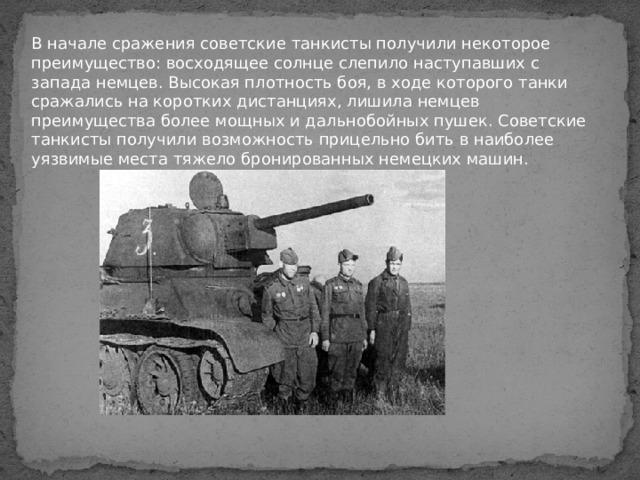 В начале сражения советские танкисты получили некоторое преимущество: восходящее солнце слепило наступавших с запада немцев. Высокая плотность боя, в ходе которого танки сражались на коротких дистанциях, лишила немцев преимущества более мощных и дальнобойных пушек. Советские танкисты получили возможность прицельно бить в наиболее уязвимые места тяжело бронированных немецких машин.