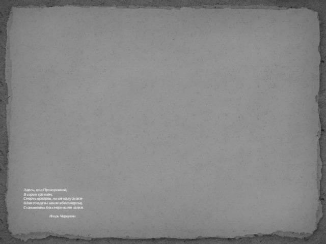 Здесь, под Прохоровкой,  В сорок третьем,  Смерть презрев, по сигналу атаки-  Шли солдаты наши в бессмертье,  Становились бессмертными танки.     Игорь Чернухин