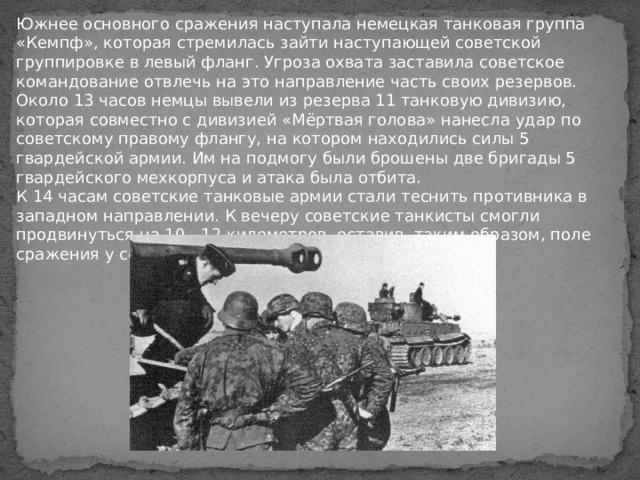 Южнее основного сражения наступала немецкая танковая группа «Кемпф», которая стремилась зайти наступающей советской группировке в левый фланг. Угроза охвата заставила советское командование отвлечь на это направление часть своих резервов.  Около 13 часов немцы вывели из резерва 11 танковую дивизию, которая совместно с дивизией «Мёртвая голова» нанесла удар по советскому правому флангу, на котором находились силы 5 гвардейской армии. Им на подмогу были брошены две бригады 5 гвардейского мехкорпуса и атака была отбита.  К 14 часам советские танковые армии стали теснить противника в западном направлении. К вечеру советские танкисты смогли продвинуться на 10—12 километров, оставив, таким образом, поле сражения у себя в тылу. Сражение было выиграно.