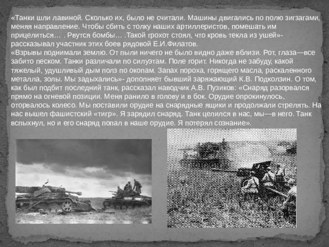 «Танки шли лавиной. Сколько их, было не считали. Машины двигались по полю зигзагами, меняя направление. Чтобы сбить с толку наших артиллеристов, помешать им прицелиться… . Рвутся бомбы… .Такой грохот стоял, что кровь текла из ушей»- рассказывал участник этих боев рядовой Е.И.Филатов. «Взрывы поднимали землю. От пыли ничего не было видно даже вблизи. Рот, глаза—все забито песком. Танки различали по силуэтам. Поле горит. Никогда не забуду, какой тяжелый, удушливый дым полз по окопам. Запах пороха, горящего масла, раскаленного металла, золы. Мы задыхались»- дополняет бывший заряжающий К.В. Подколзин. О том, как был подбит последний танк, рассказал наводчик А.В. Пузиков: «Снаряд разорвался прямо на огневой позиции. Меня ранило в голову и в бок. Орудие опрокинулось, оторвалось колесо. Мы поставили орудие на снарядные ящики и продолжали стрелять. На нас вышел фашистский «тигр». Я зарядил снаряд. Танк целился в нас, мы—в него. Танк вспыхнул, но и его снаряд попал в наше орудие. Я потерял сознание».
