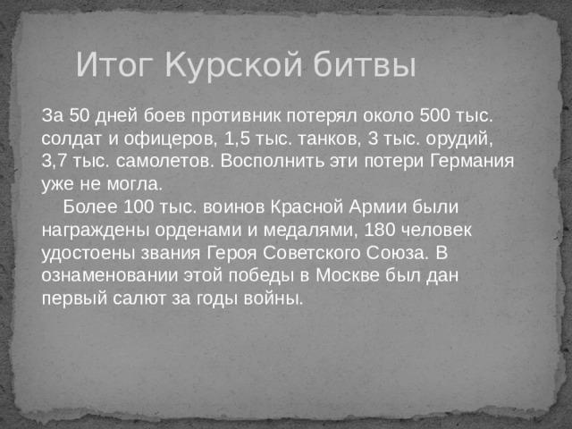 Итог Курской битвы За 50 дней боев противник потерял около 500 тыс. солдат и офицеров, 1,5 тыс. танков, 3 тыс. орудий, 3,7 тыс. самолетов. Восполнить эти потери Германия уже не могла.  Более 100 тыс. воинов Красной Армии были награждены орденами и медалями, 180 человек удостоены звания Героя Советского Союза. В ознаменовании этой победы в Москве был дан первый салют за годы войны.