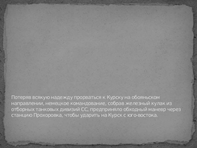 Потеряв всякую надежду прорваться к Курску на обояньском направлении, немецкое командование, собрав железный кулак из отборных танковых дивизий СС, предприняло обходный маневр через станцию Прохоровка, чтобы ударить на Курск с юго-востока.