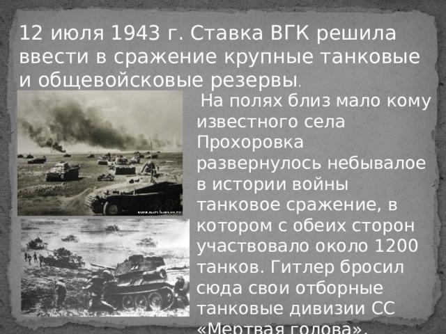 12 июля 1943 г. Ставка ВГК решила ввести в сражение крупные танковые и общевойсковые резервы .  На полях близ мало кому известного села Прохоровка развернулось небывалое в истории войны танковое сражение, в котором с обеих сторон участвовало около 1200 танков. Гитлер бросил сюда свои отборные танковые дивизии СС «Мертвая голова», «Рейх», «Адольф Гитлер».