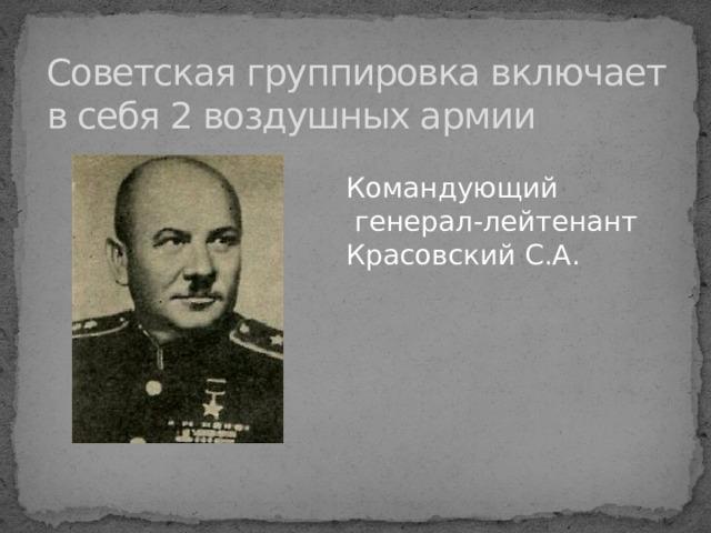 Советская группировка включает в себя 2 воздушных армии Командующий  генерал-лейтенант Красовский С.А.