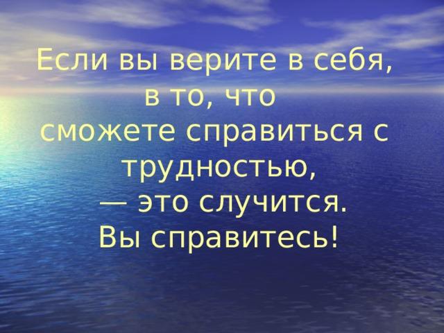 Если вы верите в себя, в то, что сможете справиться с трудностью, — это случится. Вы справитесь!